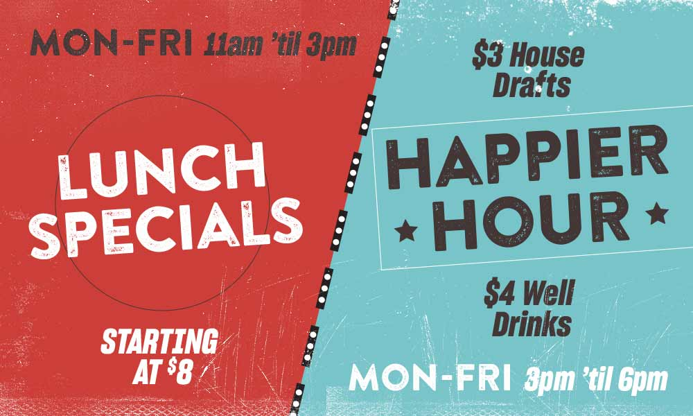 Lunch Specials: Mon-Fri, 11 AM 'til 3 PM, Starting at $8; Happier Hour, Monday-Friday 3 PM 'til 6 PM, $3 House Drafts, $4 Well Drinks