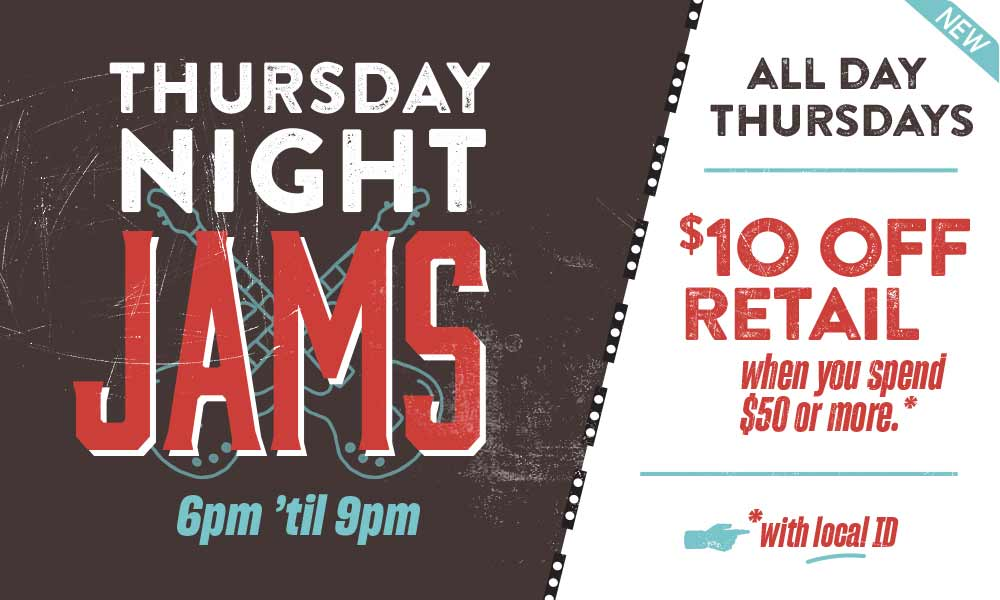 Thursday Night Jams 6pm 'til 9pm - $10 Off Retail when you spend $50 or more with local ID. All Day Thursdays