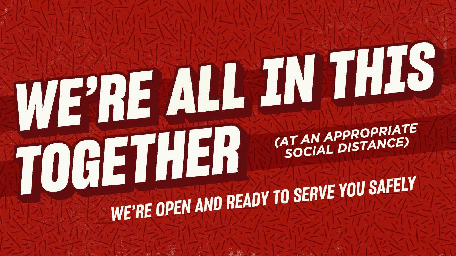 We're All In This Together (at an appropriate social distance) - We're open and ready to serve you safely.